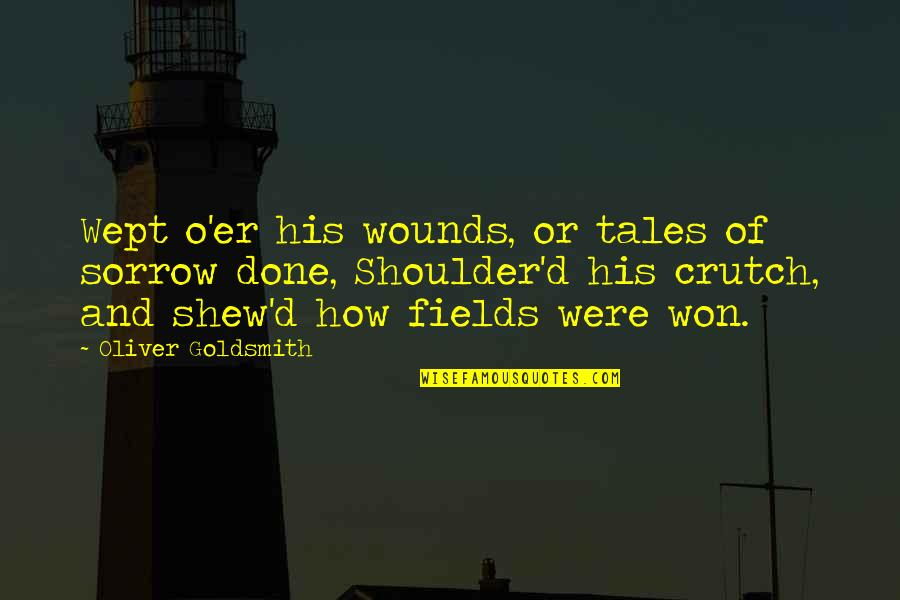 O'ercharg'd Quotes By Oliver Goldsmith: Wept o'er his wounds, or tales of sorrow
