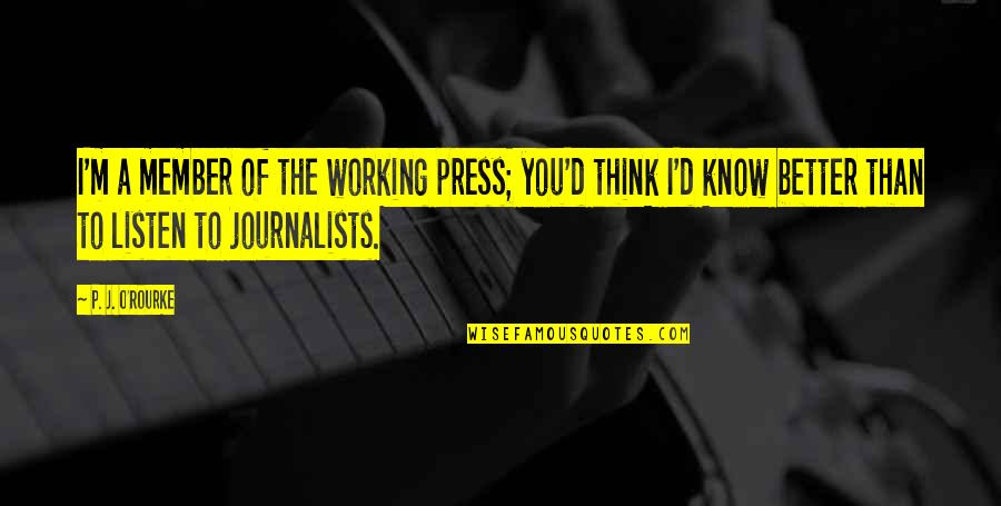 O'ercharg'd Quotes By P. J. O'Rourke: I'm a member of the working press; you'd