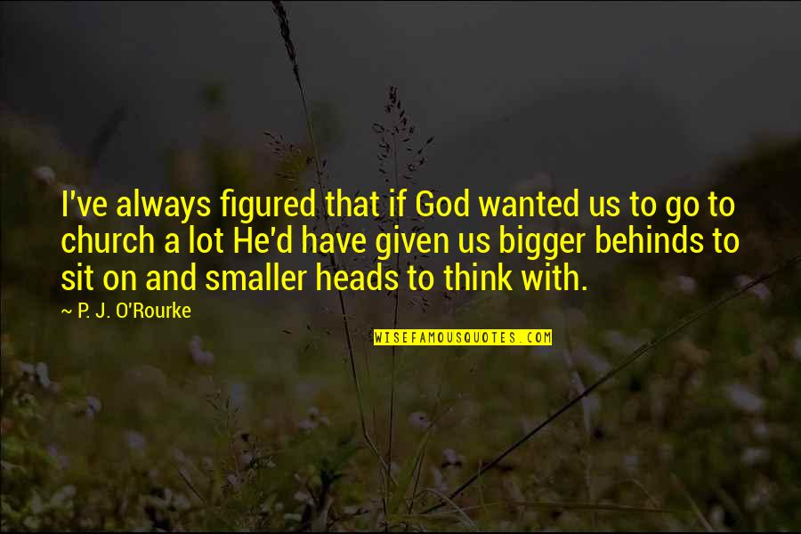 O'ercharg'd Quotes By P. J. O'Rourke: I've always figured that if God wanted us