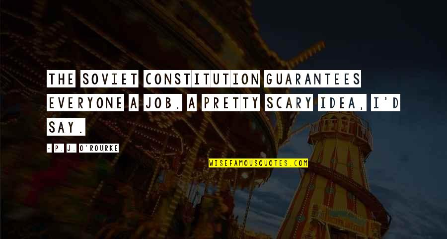 O'ercharg'd Quotes By P. J. O'Rourke: The Soviet constitution guarantees everyone a job. A