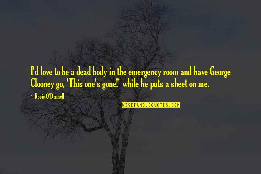 O'ercharg'd Quotes By Rosie O'Donnell: I'd love to be a dead body in