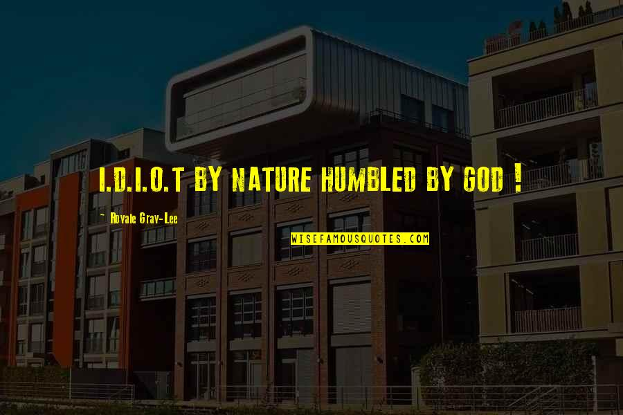 O'ercharg'd Quotes By Royale Gray-Lee: I.D.I.O.T BY NATURE HUMBLED BY GOD !