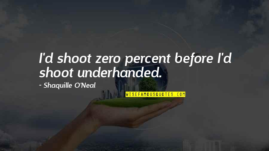 O'ercharg'd Quotes By Shaquille O'Neal: I'd shoot zero percent before I'd shoot underhanded.