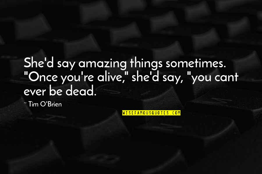 """O'ercharg'd Quotes By Tim O'Brien: She'd say amazing things sometimes. """"Once you're alive,"""""""