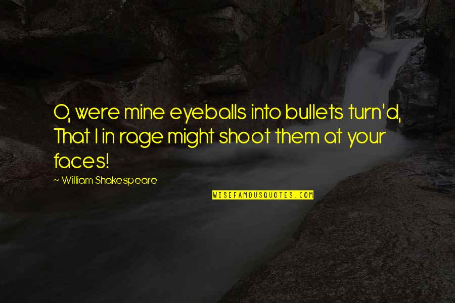 O'ercharg'd Quotes By William Shakespeare: O, were mine eyeballs into bullets turn'd, That