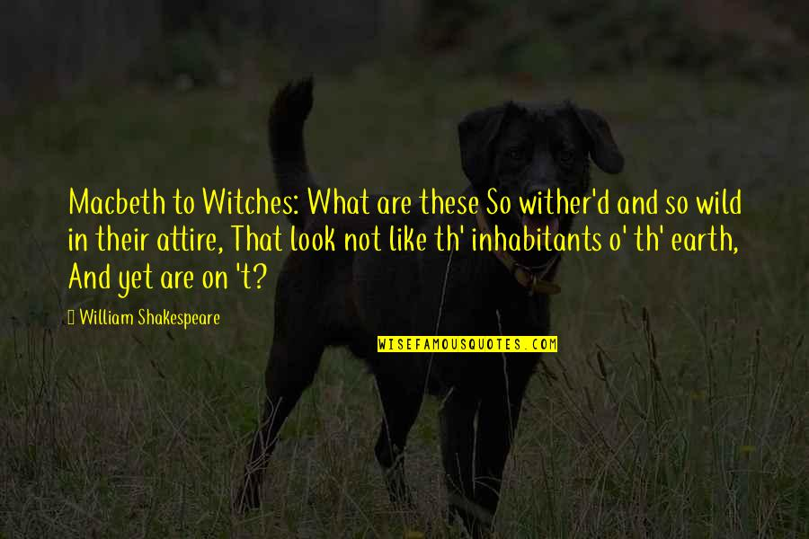 O'ercharg'd Quotes By William Shakespeare: Macbeth to Witches: What are these So wither'd