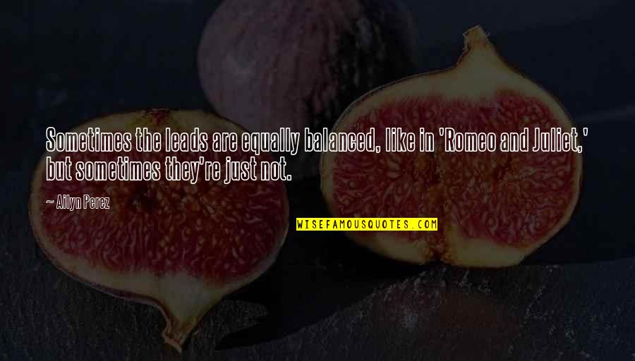 Of Romeo And Juliet Quotes By Ailyn Perez: Sometimes the leads are equally balanced, like in