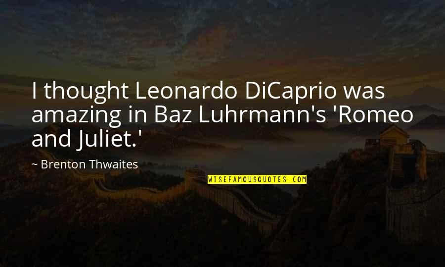 Of Romeo And Juliet Quotes By Brenton Thwaites: I thought Leonardo DiCaprio was amazing in Baz
