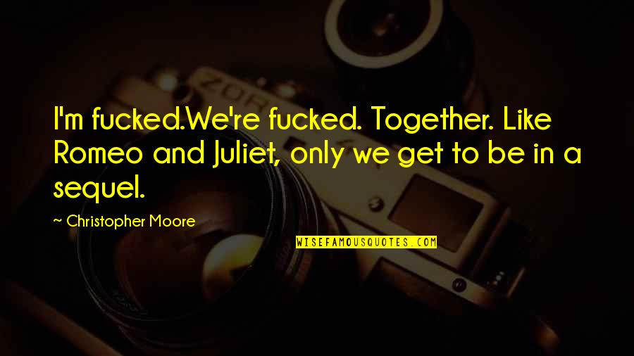 Of Romeo And Juliet Quotes By Christopher Moore: I'm fucked.We're fucked. Together. Like Romeo and Juliet,