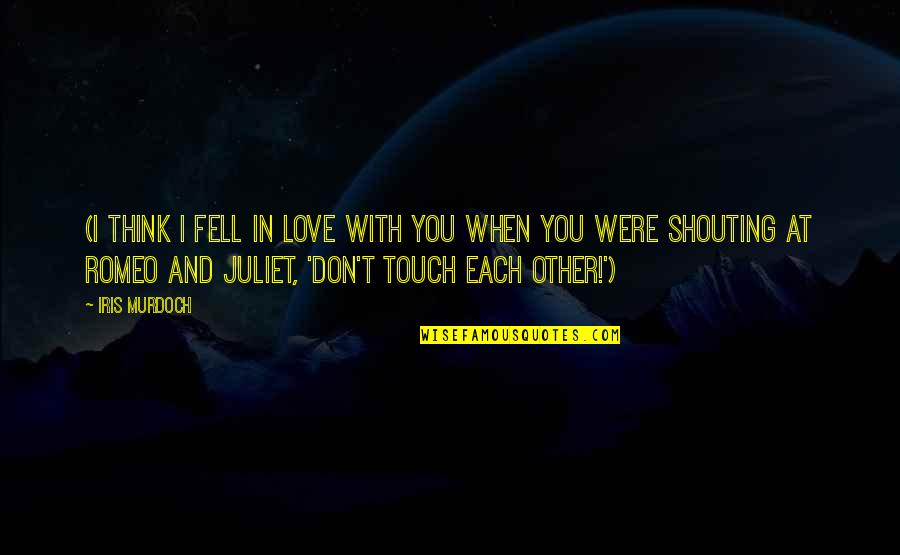 Of Romeo And Juliet Quotes By Iris Murdoch: (I think I fell in love with you