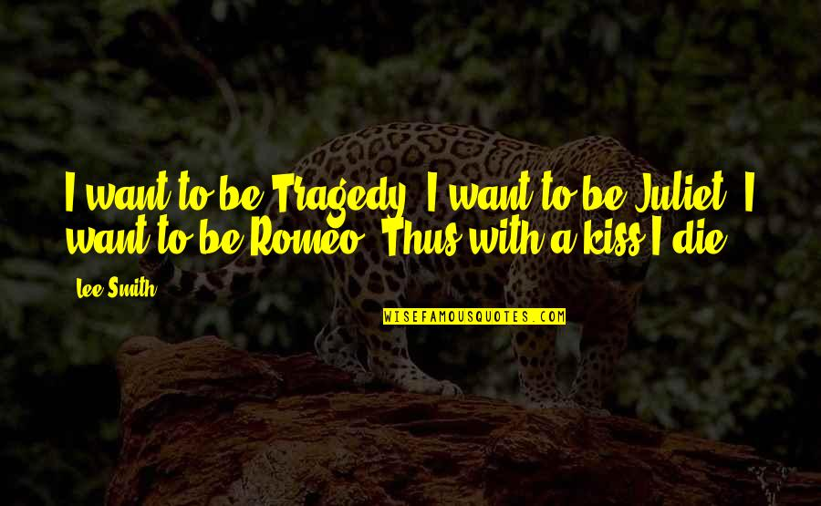 Of Romeo And Juliet Quotes By Lee Smith: I want to be Tragedy, I want to