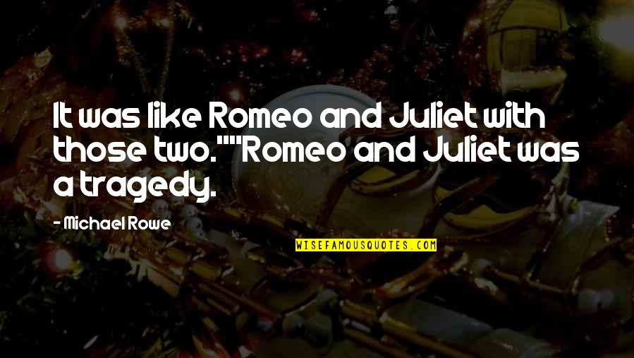Of Romeo And Juliet Quotes By Michael Rowe: It was like Romeo and Juliet with those