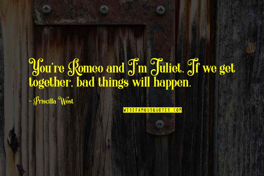 Of Romeo And Juliet Quotes By Priscilla West: You're Romeo and I'm Juliet. If we get