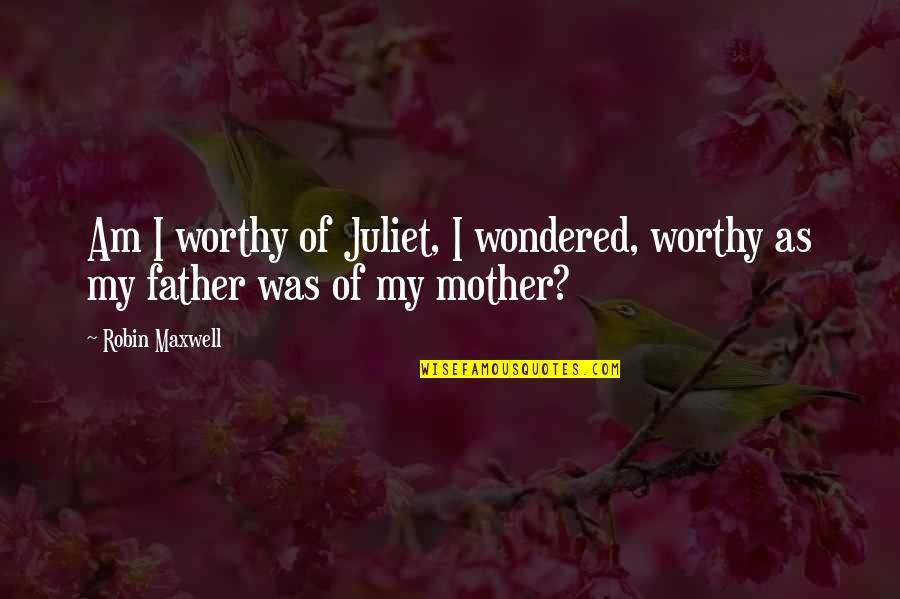 Of Romeo And Juliet Quotes By Robin Maxwell: Am I worthy of Juliet, I wondered, worthy