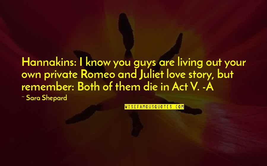 Of Romeo And Juliet Quotes By Sara Shepard: Hannakins: I know you guys are living out