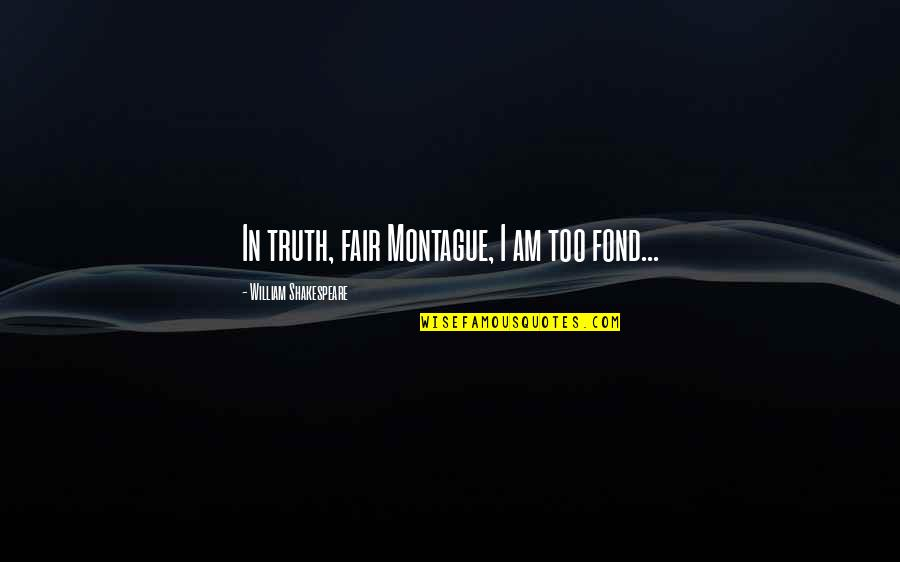 Of Romeo And Juliet Quotes By William Shakespeare: In truth, fair Montague, I am too fond...