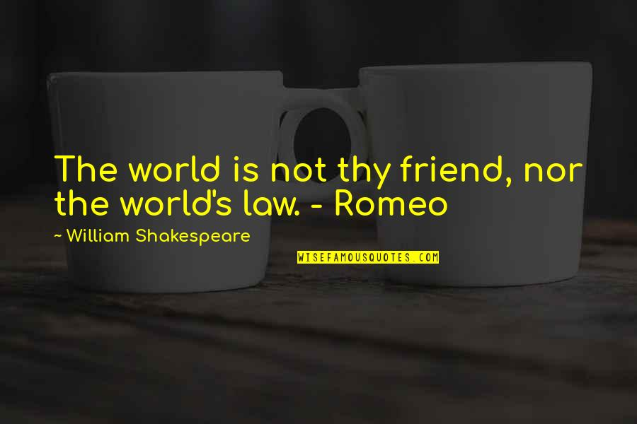 Of Romeo And Juliet Quotes By William Shakespeare: The world is not thy friend, nor the