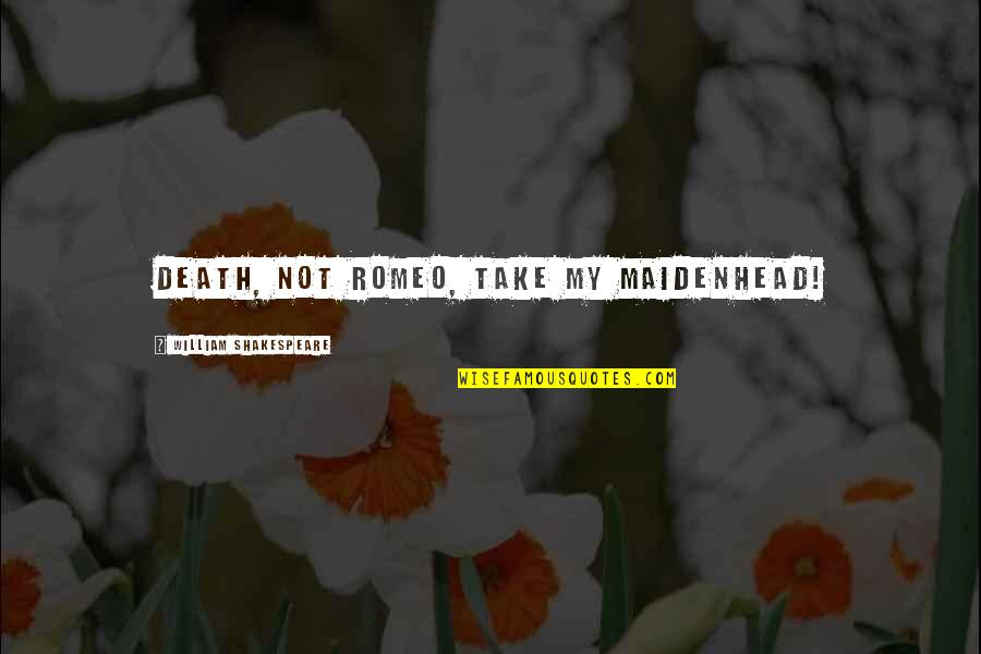 Of Romeo And Juliet Quotes By William Shakespeare: Death, not Romeo, take my maidenhead!