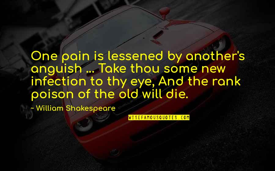 Of Romeo And Juliet Quotes By William Shakespeare: One pain is lessened by another's anguish ...