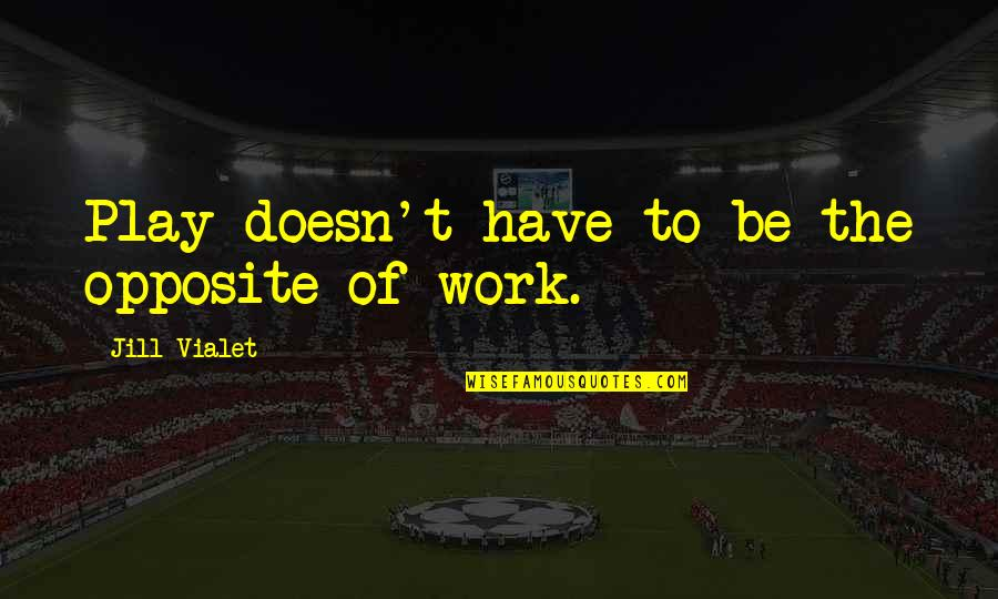 Ofbricks Quotes By Jill Vialet: Play doesn't have to be the opposite of
