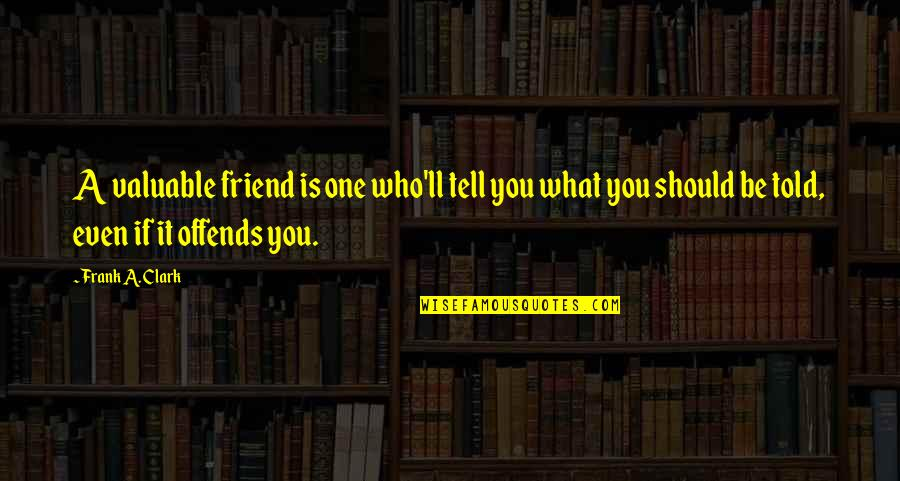 Offends Quotes By Frank A. Clark: A valuable friend is one who'll tell you