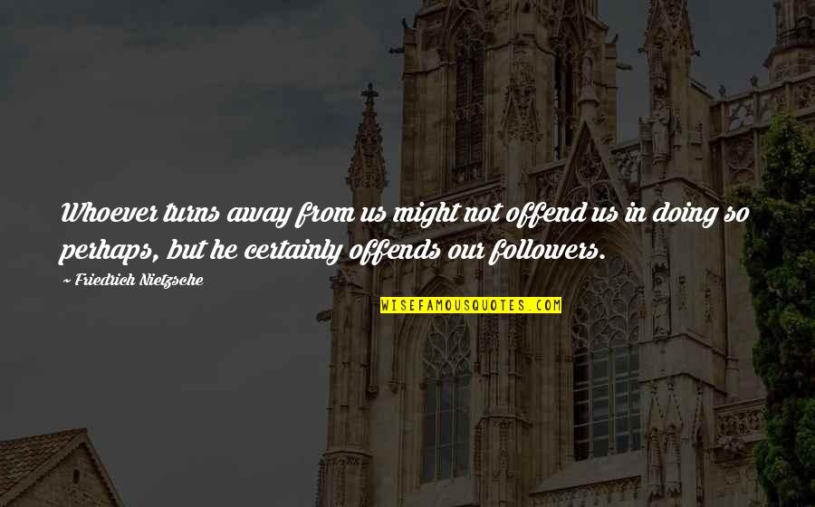 Offends Quotes By Friedrich Nietzsche: Whoever turns away from us might not offend