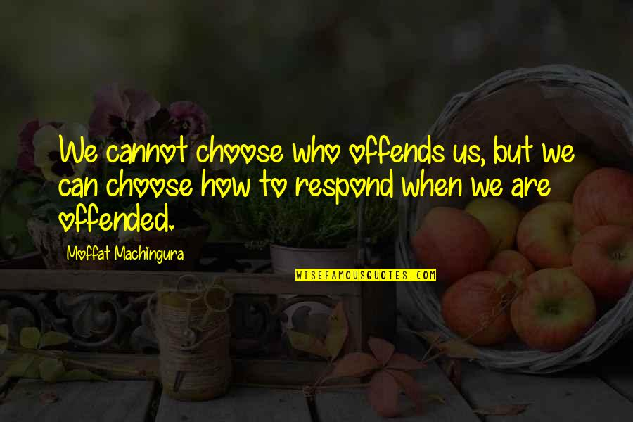 Offends Quotes By Moffat Machingura: We cannot choose who offends us, but we