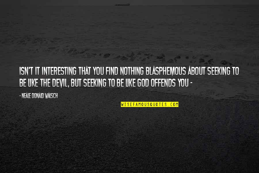 Offends Quotes By Neale Donald Walsch: Isn't it interesting that you find nothing blasphemous