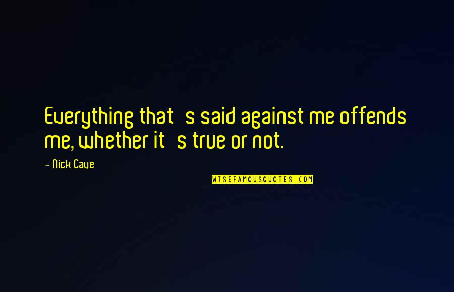Offends Quotes By Nick Cave: Everything that's said against me offends me, whether
