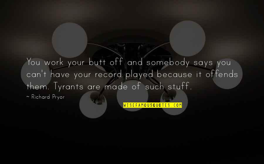 Offends Quotes By Richard Pryor: You work your butt off and somebody says