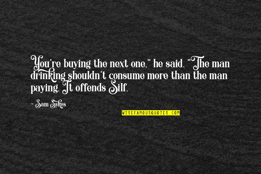 """Offends Quotes By Sam Sykes: You're buying the next one,"""" he said. """"The"""