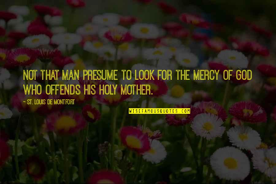 Offends Quotes By St. Louis De Montfort: not that man presume to look for the