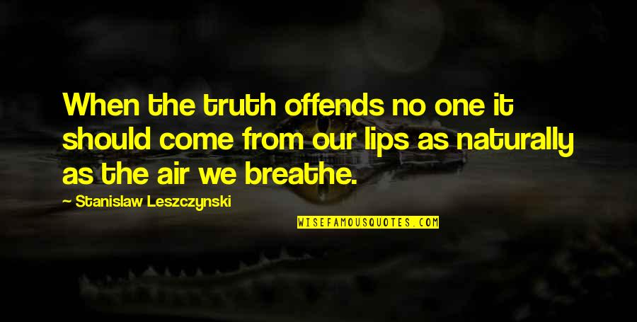 Offends Quotes By Stanislaw Leszczynski: When the truth offends no one it should