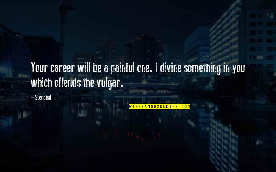 Offends Quotes By Stendhal: Your career will be a painful one. I