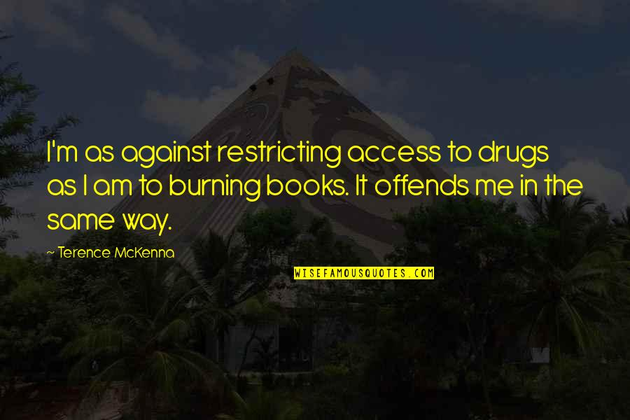 Offends Quotes By Terence McKenna: I'm as against restricting access to drugs as