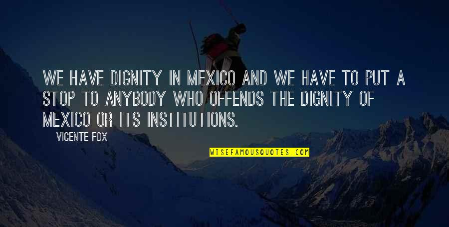 Offends Quotes By Vicente Fox: We have dignity in Mexico and we have