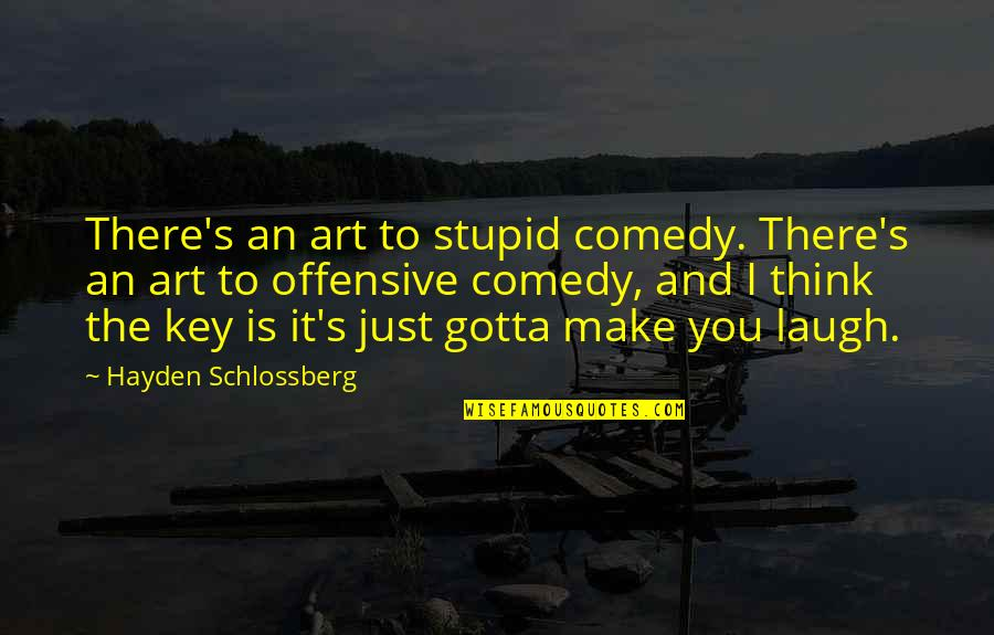 Offensive Comedy Quotes By Hayden Schlossberg: There's an art to stupid comedy. There's an