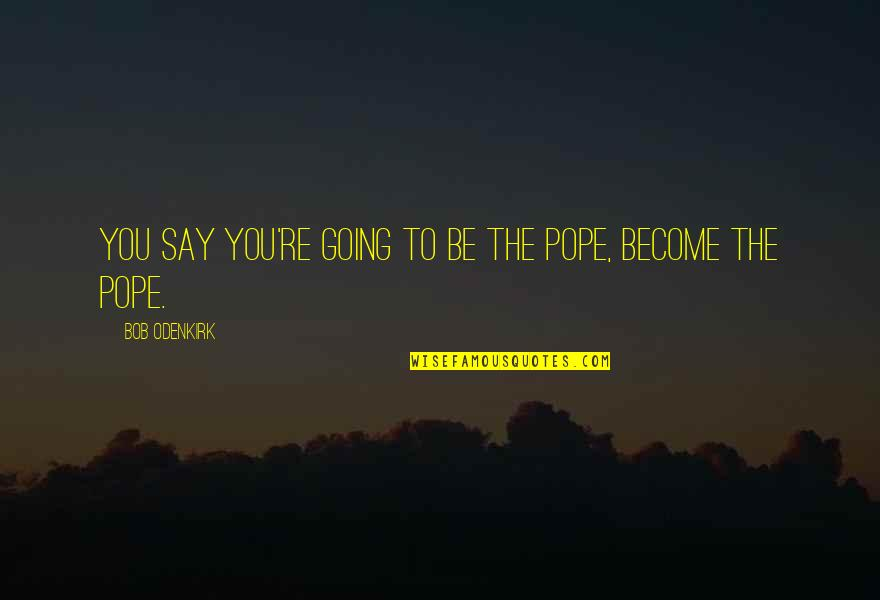 Offensive Operations Quotes By Bob Odenkirk: You say you're going to be the pope,