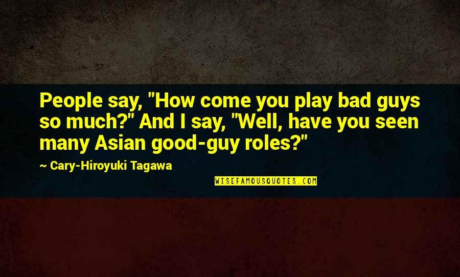 "Offensive Operations Quotes By Cary-Hiroyuki Tagawa: People say, ""How come you play bad guys"