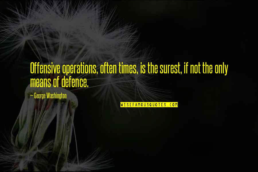 Offensive Operations Quotes By George Washington: Offensive operations, often times, is the surest, if