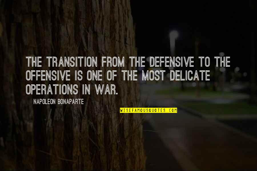 Offensive Operations Quotes By Napoleon Bonaparte: The transition from the defensive to the offensive
