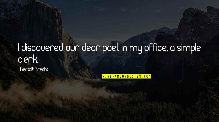 Office Clerk Quotes By Bertolt Brecht: I discovered our dear poet in my office,