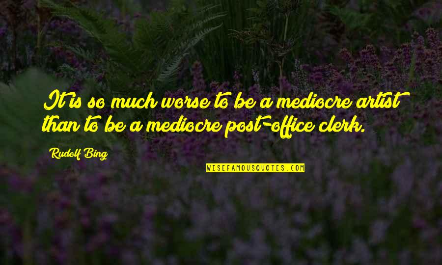 Office Clerk Quotes By Rudolf Bing: It is so much worse to be a