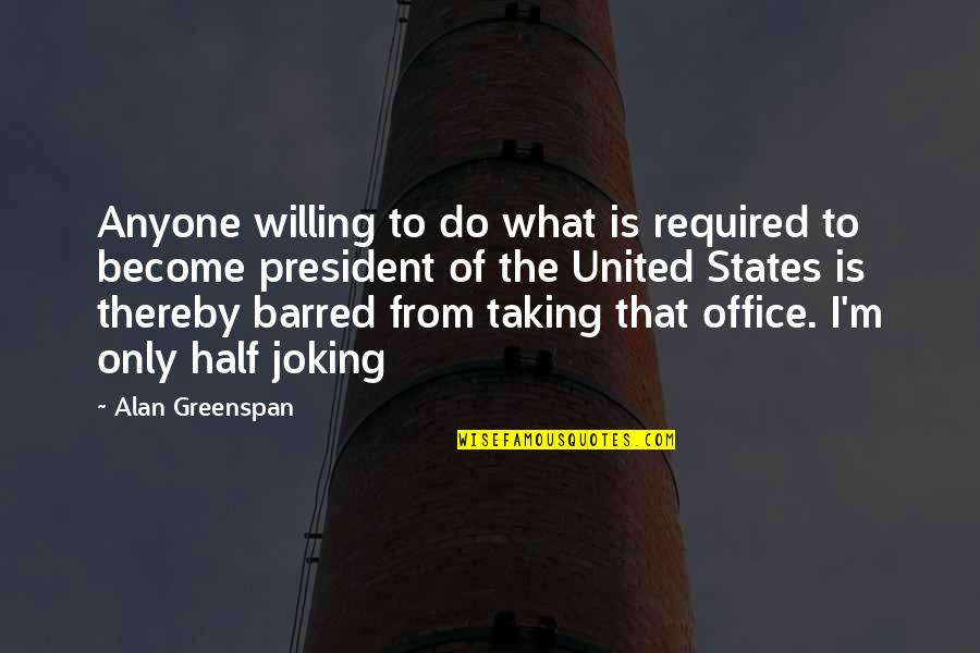 Office Of President Quotes By Alan Greenspan: Anyone willing to do what is required to
