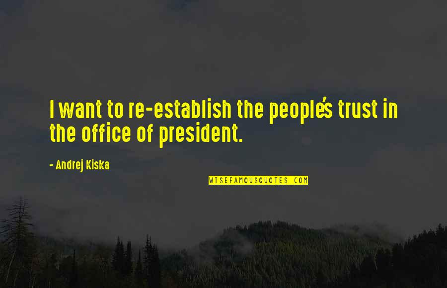 Office Of President Quotes By Andrej Kiska: I want to re-establish the people's trust in