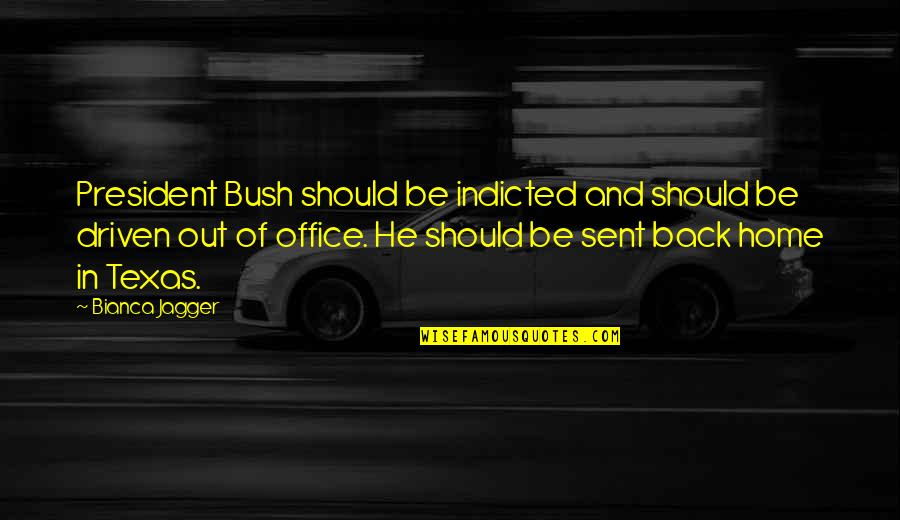Office Of President Quotes By Bianca Jagger: President Bush should be indicted and should be