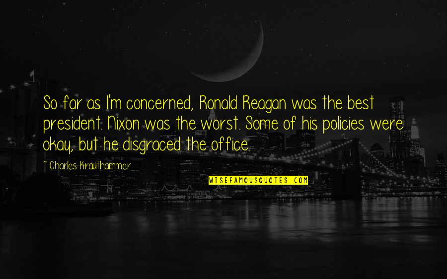 Office Of President Quotes By Charles Krauthammer: So far as I'm concerned, Ronald Reagan was