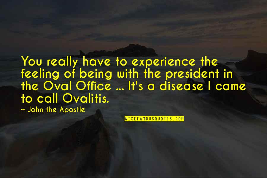 Office Of President Quotes By John The Apostle: You really have to experience the feeling of