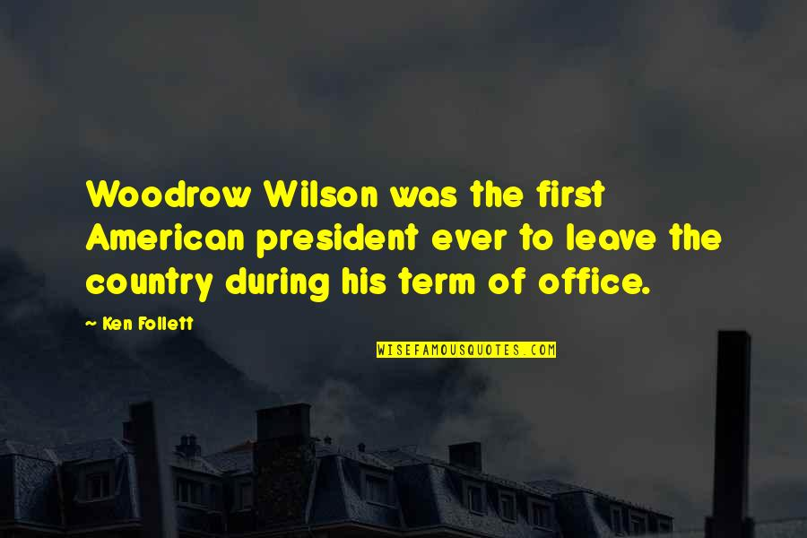 Office Of President Quotes By Ken Follett: Woodrow Wilson was the first American president ever