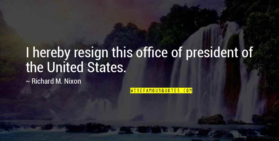 Office Of President Quotes By Richard M. Nixon: I hereby resign this office of president of